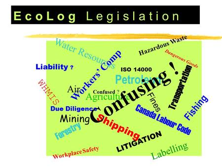 E c o L o g L e g i s l a t i o n Dangerous Goods Hazardous Waste WHMIS Canada Labour Code Labelling Mining Forestry Shipping Water Resources Agriculture.