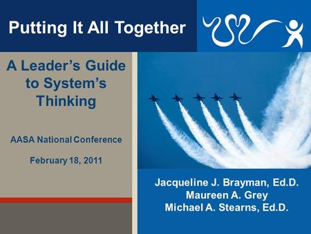 Jacqueline J. Brayman, Ed.D. Maureen A. Grey Michael A. Stearns, Ed.D. Putting It All Together A Leader's Guide to System's Thinking AASA National Conference.