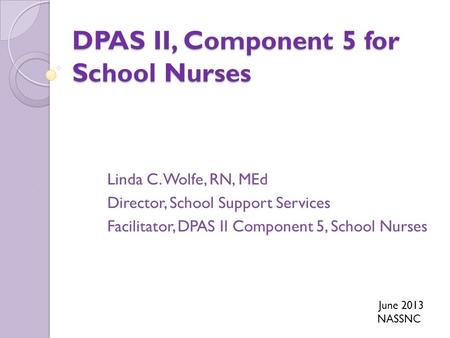 DPAS II, Component 5 for School Nurses Linda C. Wolfe, RN, MEd Director, School Support Services Facilitator, DPAS II Component 5, School Nurses June 2013.