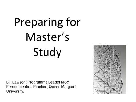 Preparing for Master's Study Bill Lawson: Programme Leader MSc Person-centred Practice, Queen Margaret University.