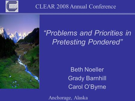 "CLEAR 2008 Annual Conference Anchorage, Alaska ""Problems and Priorities in Pretesting Pondered"" Beth Noeller Grady Barnhill Carol O'Byrne."