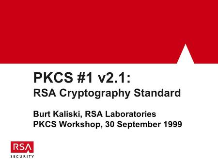 PKCS #1 v2.1: RSA Cryptography Standard Burt Kaliski, RSA Laboratories PKCS Workshop, 30 September 1999.