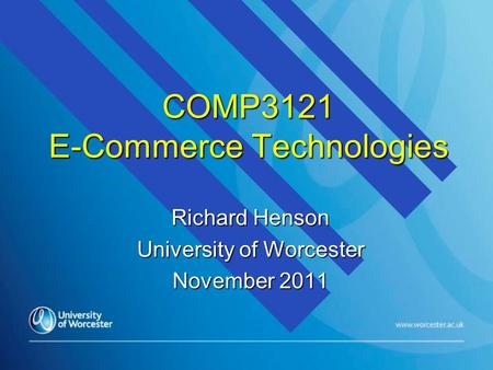 COMP3121 E-Commerce Technologies Richard Henson University of Worcester November 2011.