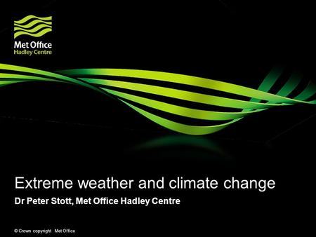 © Crown copyright Met Office Extreme weather and climate change Dr Peter Stott, Met Office Hadley Centre.