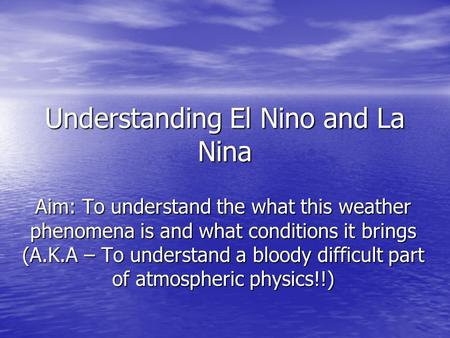Understanding El Nino and La Nina Aim: To understand the what this weather phenomena is and what conditions it brings (A.K.A – To understand a bloody difficult.