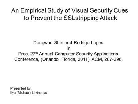 An Empirical Study of Visual Security Cues to Prevent the SSLstripping Attack Dongwan Shin and Rodrigo Lopes In Proc. 27 th Annual Computer Security Applications.