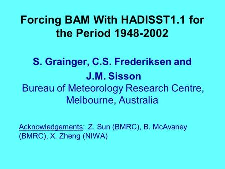 Forcing BAM With HADISST1.1 for the Period 1948-2002 S. Grainger, C.S. Frederiksen and J.M. Sisson Bureau of Meteorology Research Centre, Melbourne, Australia.