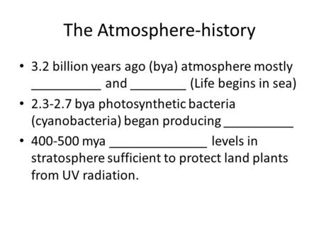 The Atmosphere-history 3.2 billion years ago (bya) atmosphere mostly __________ and ________ (Life begins in sea) 2.3-2.7 bya photosynthetic bacteria (cyanobacteria)