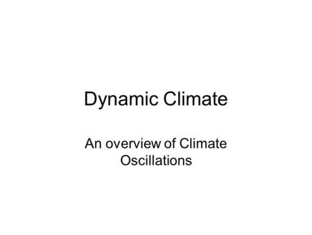 Dynamic Climate An overview of Climate Oscillations.