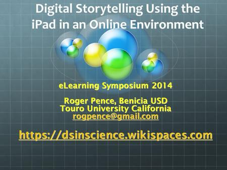 Digital Storytelling Using the iPad in an Online Environment eLearning Symposium 2014 Roger Pence, Benicia USD Touro University California