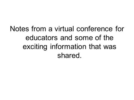 Notes from a virtual conference for educators and some of the exciting information that was shared.