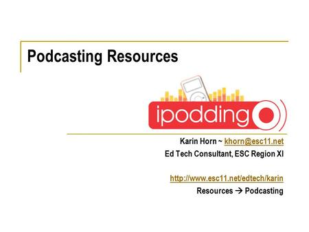 Karin Horn ~ Ed Tech Consultant, ESC Region XI  Resources  Podcasting Podcasting Resources.