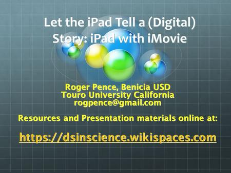Let the iPad Tell a (Digital) Story: iPad with iMovie Roger Pence, Benicia USD Touro University California Resources and Presentation.