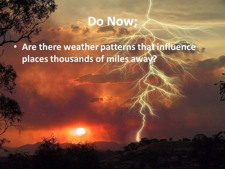 Do Now; Are there weather patterns that influence places thousands of miles away?