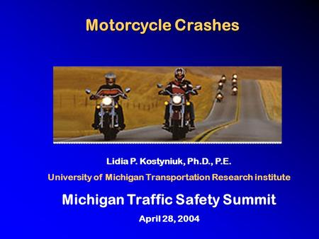 Motorcycle Crashes Lidia P. Kostyniuk, Ph.D., P.E. University of Michigan Transportation Research institute Michigan Traffic Safety Summit April 28, 2004.