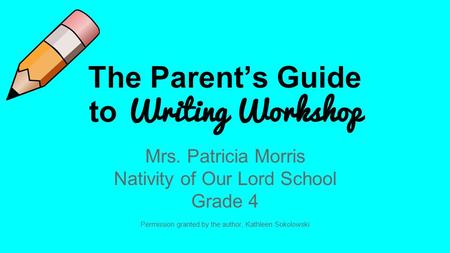 The Parent's Guide to Writing Workshop Mrs. Patricia Morris Nativity of Our Lord School Grade 4 Permission granted by the author, Kathleen Sokolowski.