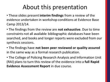 About this presentation These slides present interim findings from a review of the evidence undertaken in workshop conditions at Evidence Base Camp 2013/14.