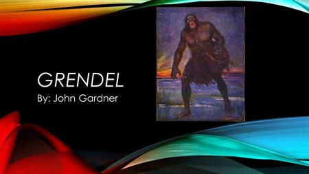 GRENDEL By: John Gardner. BACKGROUND INFORMATION Author and professor John Gardner taught Beowulf to college students. He had taught the epic for years.