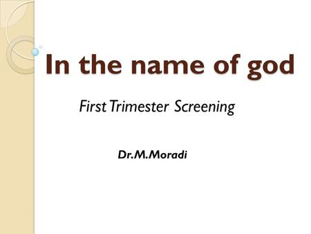 In the name of god First Trimester Screening Dr.M.Moradi.