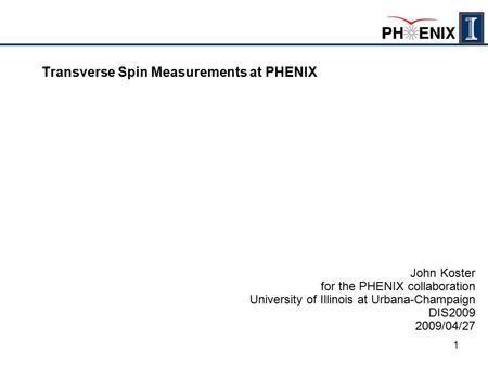 1 Transverse Spin Measurements at PHENIX John Koster for the PHENIX collaboration University of Illinois at Urbana-Champaign DIS2009 2009/04/27.