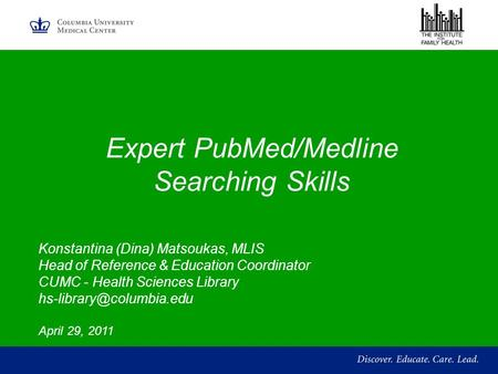 Expert PubMed/Medline Searching Skills Konstantina (Dina) Matsoukas, MLIS Head of Reference & Education Coordinator CUMC - Health Sciences Library