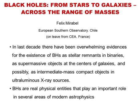 BLACK HOLES: FROM STARS TO GALAXIES – ACROSS THE RANGE OF MASSES Felix Mirabel European Southern Observatory. Chile (on leave from CEA. France) In last.