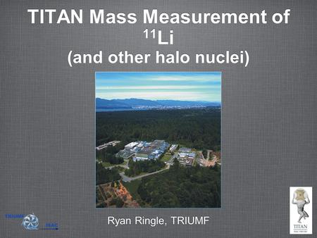 TITAN Mass Measurement of 11 Li (and other halo nuclei) Ryan Ringle, TRIUMF.