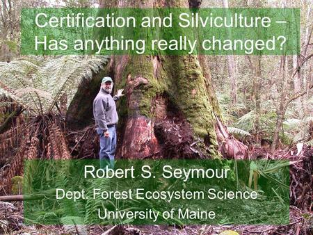 Certification and Silviculture – Has anything really changed? Robert S. Seymour Dept. Forest Ecosystem Science University of Maine.