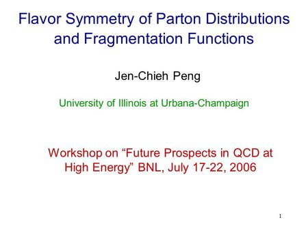"1 Flavor Symmetry of Parton Distributions and Fragmentation Functions Jen-Chieh Peng Workshop on ""Future Prospects in QCD at High Energy"" BNL, July 17-22,"