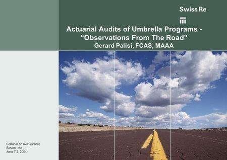"Actuarial Audits of Umbrella Programs - ""Observations From The Road"" Gerard Palisi, FCAS, MAAA Seminar on Reinsurance Boston, MA June 7-8, 2004."