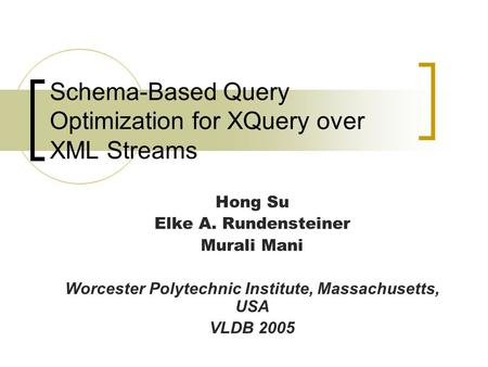 Schema-Based Query Optimization for XQuery over XML Streams Hong Su Elke A. Rundensteiner Murali Mani Worcester Polytechnic Institute, Massachusetts, USA.