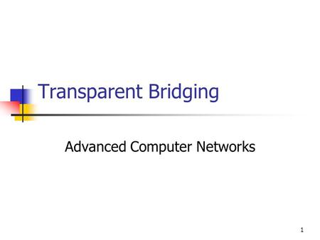 1 Transparent Bridging Advanced Computer Networks.