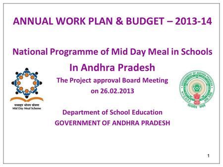 11 ANNUAL WORK PLAN & BUDGET – 2013-14 National Programme of Mid Day Meal in Schools In Andhra Pradesh The Project approval Board Meeting on 26.02.2013.