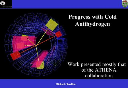 Michael Charlton Progress with Cold Antihydrogen Work presented mostly that of the ATHENA collaboration.