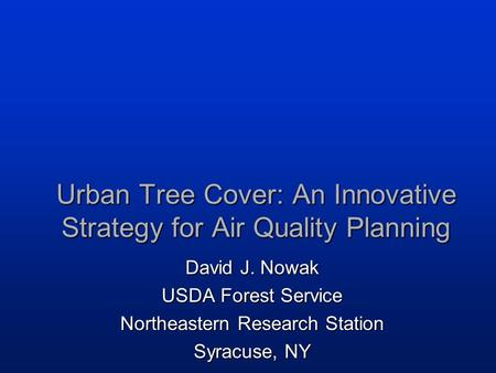 Urban Tree Cover: An Innovative Strategy for Air Quality Planning David J. Nowak USDA Forest Service Northeastern Research Station Syracuse, NY.