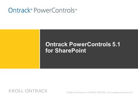 © 2008 Kroll Ontrack Inc.| COMPANY PRIVATE | www.ontrackpowercontrols.com Ontrack PowerControls 5.1 for SharePoint.