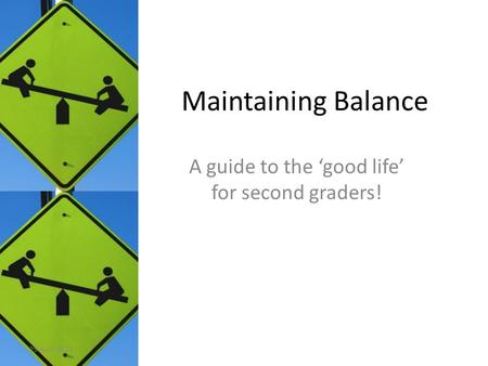 Maintaining Balance A guide to the 'good life' for second graders! 29 April 2011.