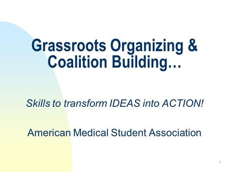 1 Grassroots Organizing & Coalition Building… Skills to transform IDEAS into ACTION! American Medical Student Association.