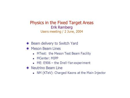Physics in the Fixed Target Areas Erik Ramberg Users meeting / 2 June, 2004 Beam delivery to Switch Yard Meson Beam Lines MTest: the Meson Test Beam Facility.