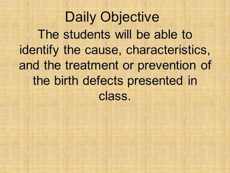 Daily Objective The students will be able to identify the cause, characteristics, and the treatment or prevention of the birth defects presented in class.