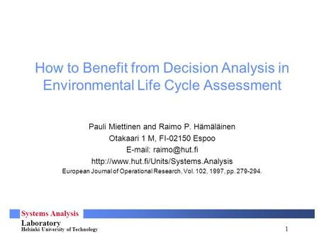 1 Systems Analysis Laboratory Helsinki University of Technology How to Benefit from Decision Analysis in Environmental Life Cycle Assessment Pauli Miettinen.