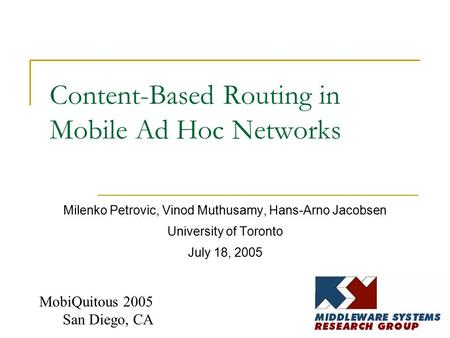 Content-Based Routing in Mobile Ad Hoc Networks Milenko Petrovic, Vinod Muthusamy, Hans-Arno Jacobsen University of Toronto July 18, 2005 MobiQuitous 2005.