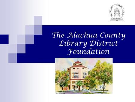 The Alachua County Library District Foundation. 2 The Foundation The Alachua County Library District Foundation was incorporated in 1989 as a 501(C)(3))
