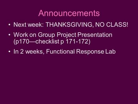Announcements Next week: THANKSGIVING, NO CLASS! Work on Group Project Presentation (p170—checklist p 171-172) In 2 weeks, Functional Response Lab.