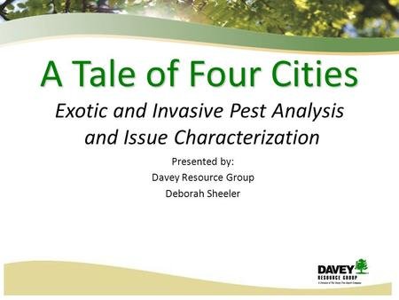10/11/20151 A Tale of Four Cities A Tale of Four Cities Exotic and Invasive Pest Analysis and Issue Characterization Presented by: Davey Resource Group.