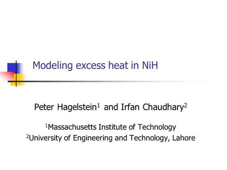Modeling excess heat in NiH Peter Hagelstein 1 and Irfan Chaudhary 2 1 Massachusetts Institute of Technology 2 University of Engineering and Technology,