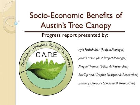 Socio-Economic Benefits of Austin's Tree Canopy Progress report presented by: Kyle Fuchshuber (Project Manager) Jerad Laxson (Asst. Project Manager) Megan.