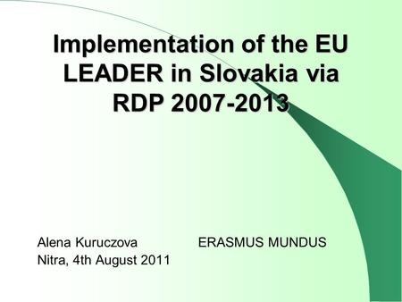 Alena KuruczovaERASMUS MUNDUS Nitra, 4th August 2011 Implementation of the EU LEADER in Slovakia via RDP 2007-2013.