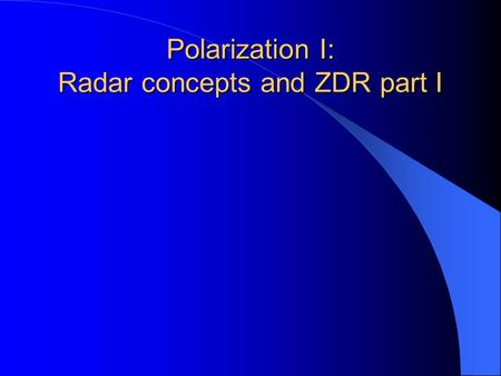 Polarization I: Radar concepts and ZDR part I. Dual polarization radars can estimate several return signal properties beyond those available from conventional,