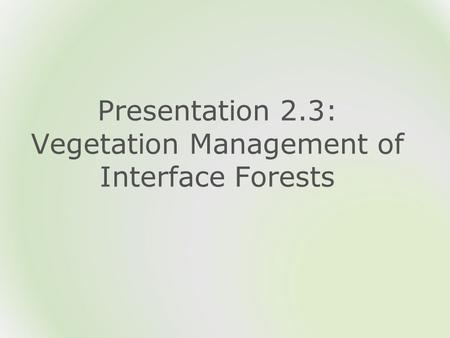 Presentation 2.3: Vegetation Management of Interface Forests.